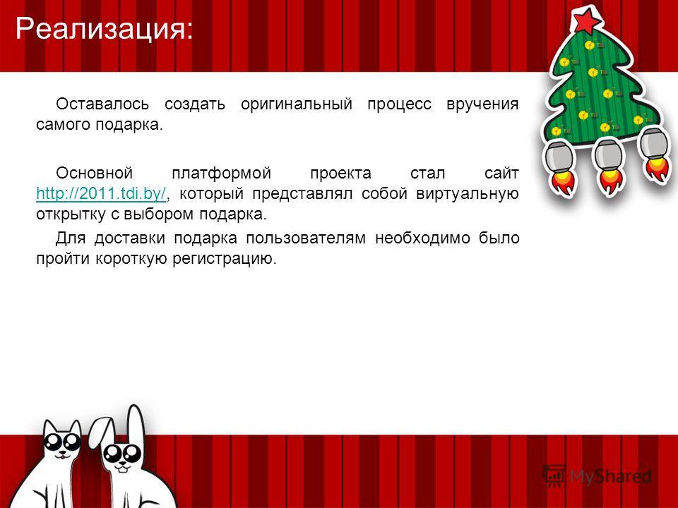 Оставалось создать оригинальный процесс вручения самого подарка. Основной платформой проекта стал сайт http://2011.tdi.by/, который представлял собой виртуальную открытку с выбором подарка. http://2011.tdi.by/ Для доставки подарка пользователям необх