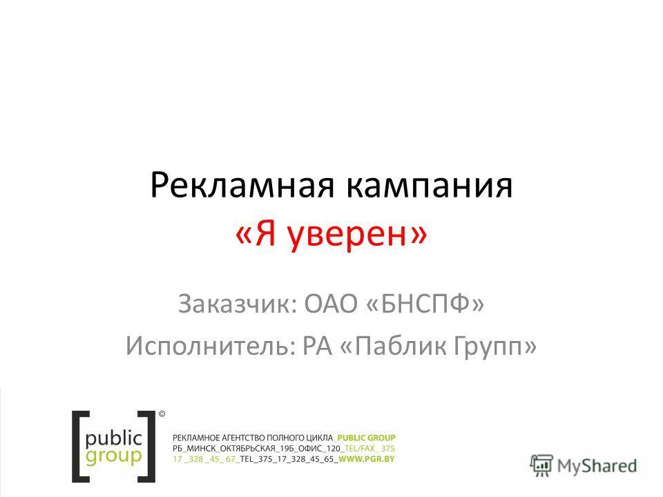 Рекламная кампания «Я уверен» Заказчик: ОАО «БНСПФ» Исполнитель: РА «Паблик Групп»