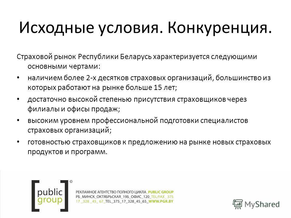 Исходные условия. Конкуренция. Страховой рынок Республики Беларусь характеризуется следующими основными чертами: наличием более 2-х десятков страховых организаций, большинство из которых работают на рынке больше 15 лет; достаточно высокой степенью пр
