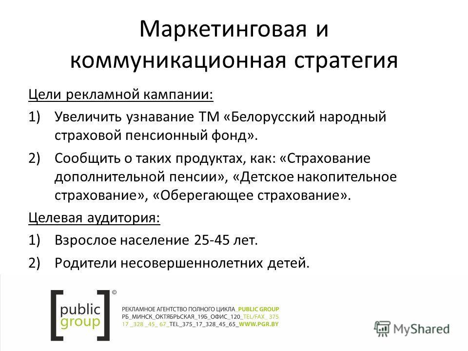 Маркетинговая и коммуникационная стратегия Цели рекламной кампании: 1)Увеличить узнавание ТМ «Белорусский народный страховой пенсионный фонд». 2)Сообщить о таких продуктах, как: «Страхование дополнительной пенсии», «Детское накопительное страхование»