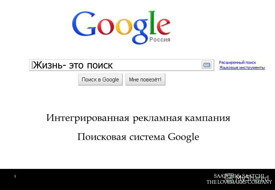 S AATCHI & S AATCHI THE LOVEMARKS COMPANY Интегрированная рекламная кампания Поисковая система Google 1 Жизнь- это поиск