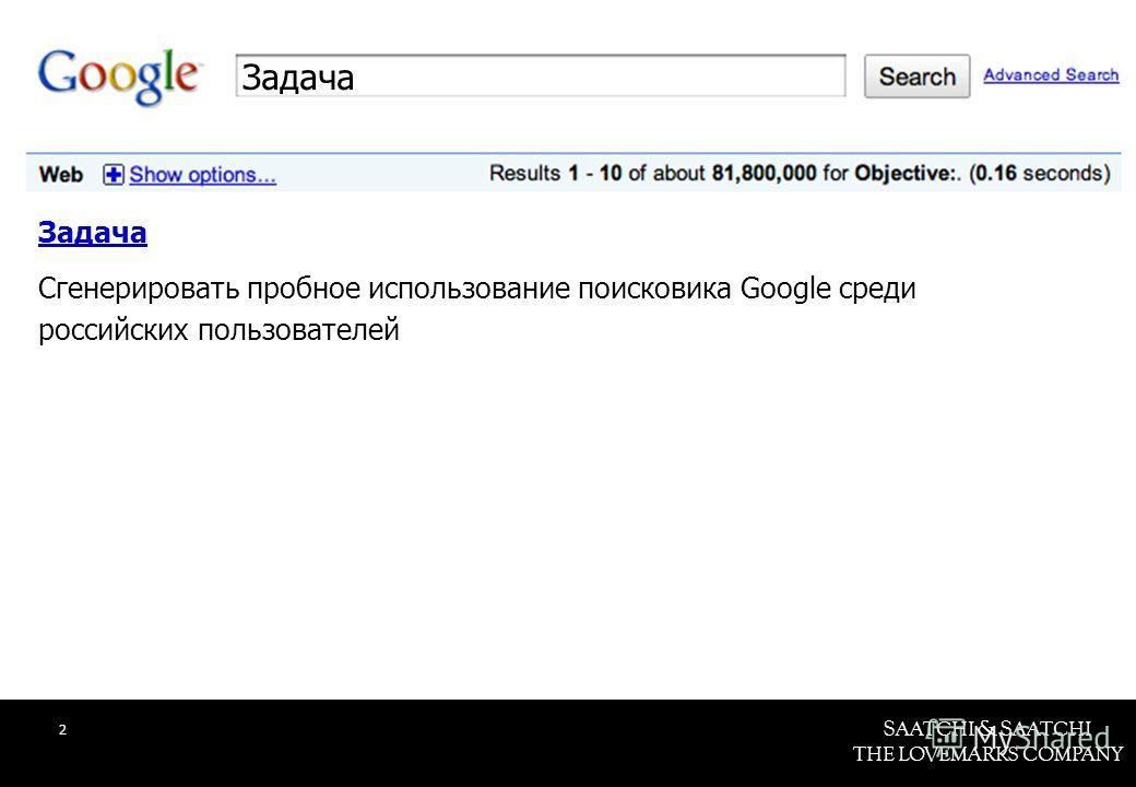 S AATCHI & S AATCHI THE LOVEMARKS COMPANY Задача Сгенерировать пробное использование поисковика Google среди российских пользователей 2 Задача