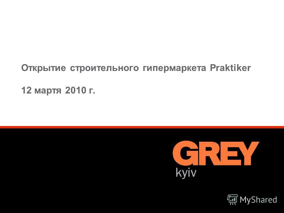 © Grey CIS Werbeagentur GmbH 1 Открытие строительного гипермаркета Praktiker 12 мартя 2010 г.