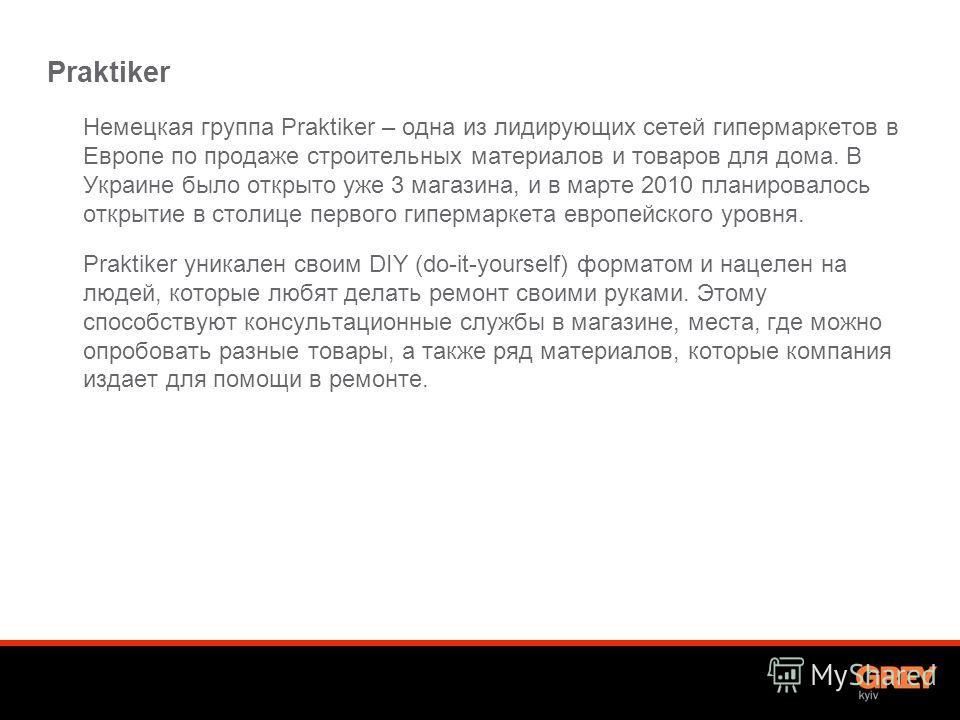 Praktiker Немецкая группа Praktiker – одна из лидирующих сетей гипермаркетов в Европе по продаже строительных материалов и товаров для дома. В Украине было открыто уже 3 магазина, и в марте 2010 планировалось открытие в столице первого гипермаркета е
