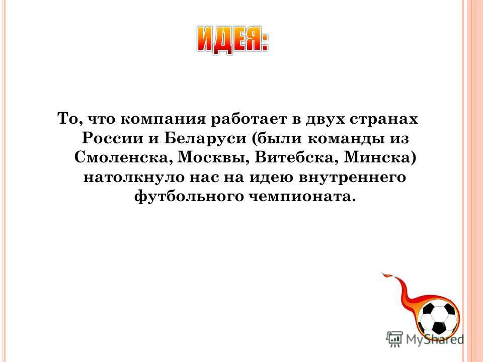 То, что компания работает в двух странах России и Беларуси (были команды из Смоленска, Москвы, Витебска, Минска) натолкнуло нас на идею внутреннего футбольного чемпионата.