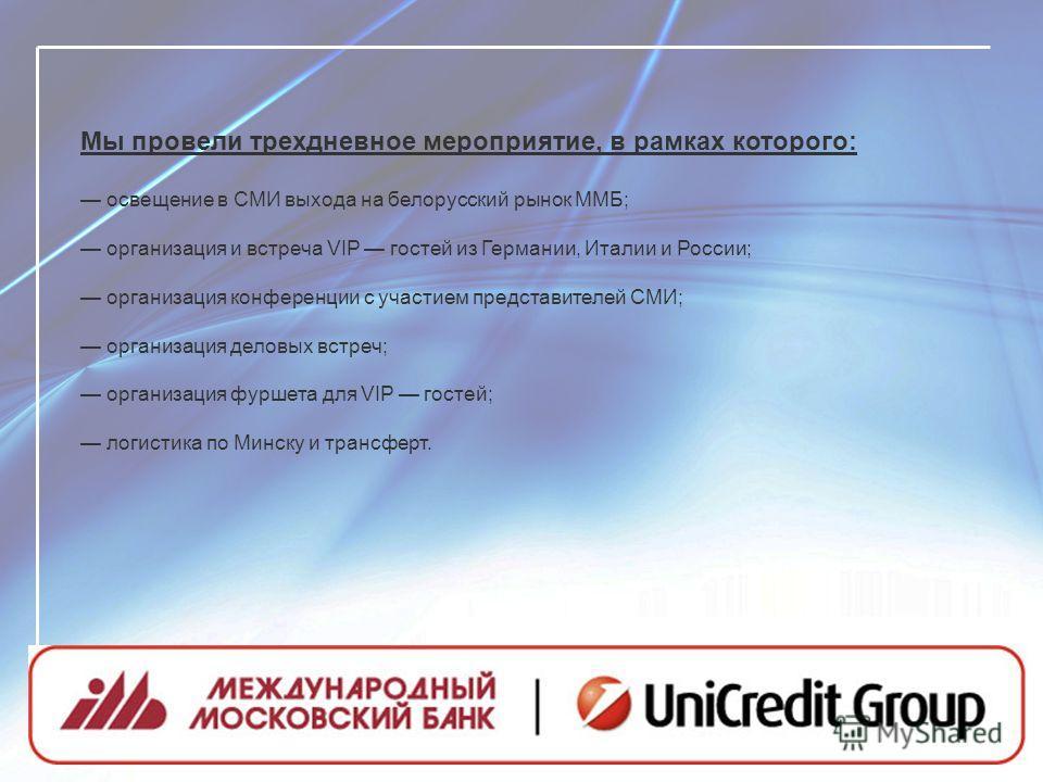 Мы провели трехдневное мероприятие, в рамках которого: освещение в СМИ выхода на белорусский рынок ММБ; организация и встреча VIP гостей из Германии, Италии и России; организация конференции с участием представителей СМИ; организация деловых встреч;