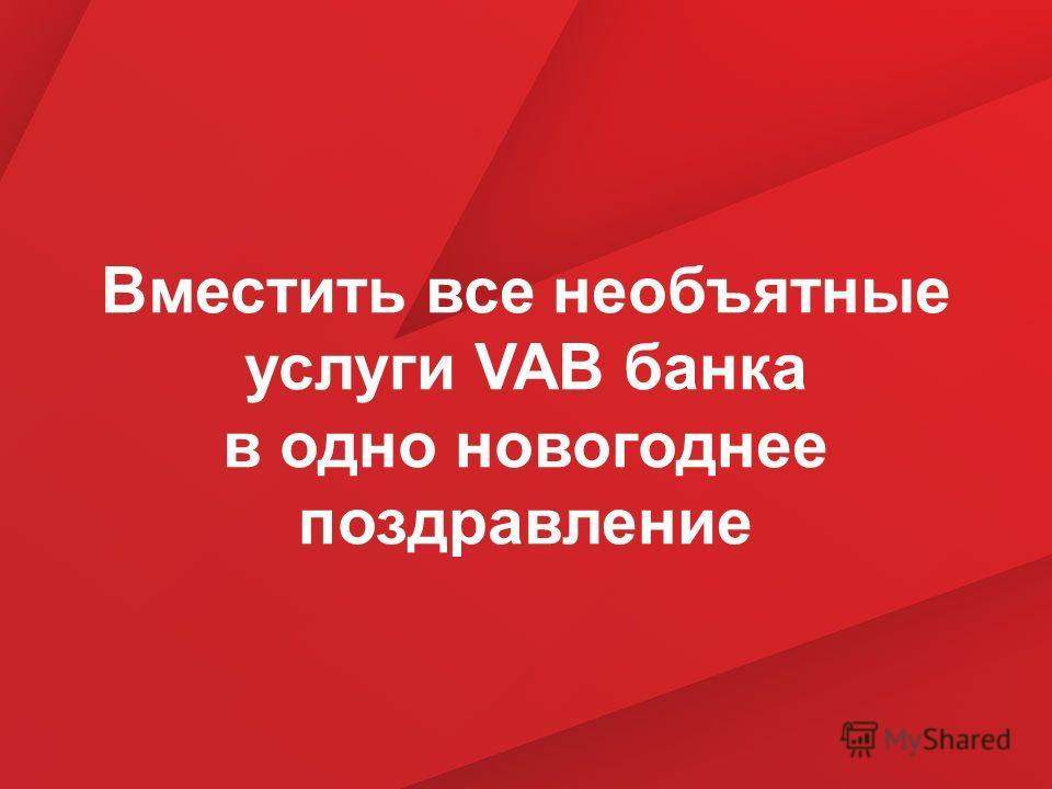 Вместить все необъятные услуги VAB банка в одно новогоднее поздравление