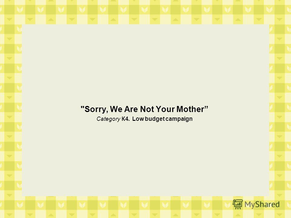 Sorry, We Are Not Your Mother Category К4. Low budget campaign