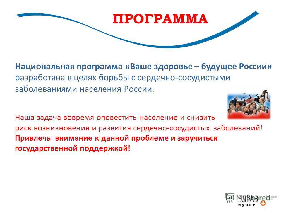 Национальная программа «Ваше здоровье – будущее России» разработана в целях борьбы с сердечно-сосудистыми заболеваниями населения России. Наша задача вовремя оповестить население и снизить риск возникновения и развития сердечно-сосудистых заболеваний