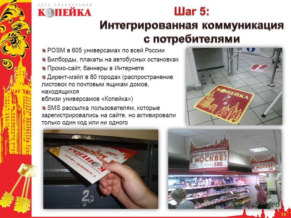 14 POSM в 605 универсамах по всей России Билборды, плакаты на автобусных остановках Промо-сайт, баннеры в Интернете Директ-мэйл в 80 городах (распространение листовок по почтовым ящикам домов, находящихся вблизи универсамов «Копейка») SMS рассылка по