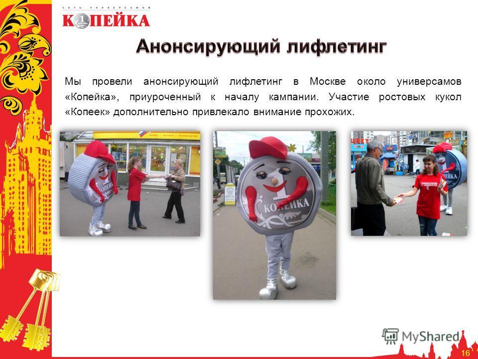 16 Мы провели анонсирующий лифлетинг в Москве около универсамов «Копейка», приуроченный к началу кампании. Участие ростовых кукол «Копеек» дополнительно привлекало внимание прохожих.