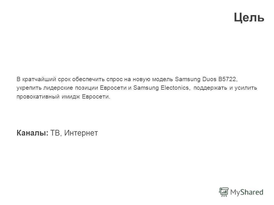 Цель В кратчайший срок обеспечить спрос на новую модель Samsung Duos B5722, укрепить лидерские позиции Евросети и Samsung Electonics, поддержать и усилить провокативный имидж Евросети. Каналы: ТВ, Интернет