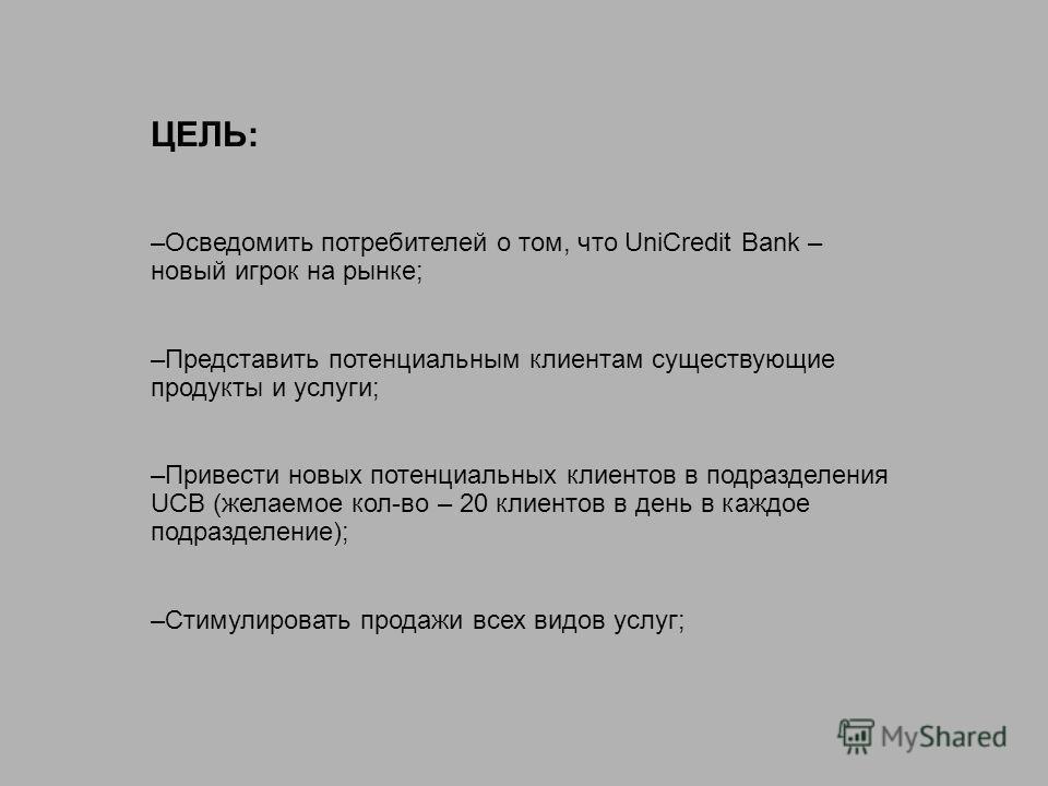 ЦЕЛЬ: –Осведомить потребителей о том, что UniCredit Bank – новый игрок на рынке; –Представить потенциальным клиентам существующие продукты и услуги; –Привести новых потенциальных клиентов в подразделения UCB (желаемое кол-во – 20 клиентов в день в ка