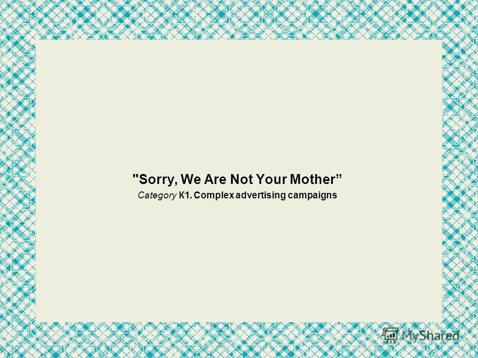 Sorry, We Are Not Your Mother Category К1. Complex advertising campaigns