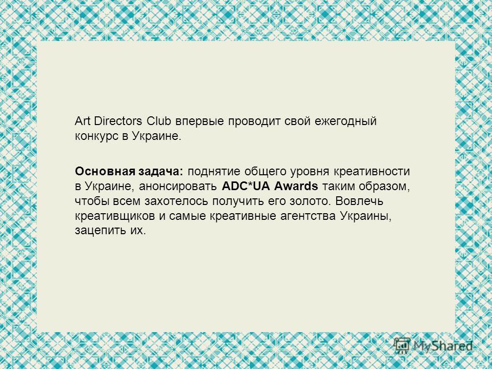 Art Directors Club впервые проводит свой ежегодный конкурс в Украине. Основная задача: поднятие общего уровня креативности в Украине, анонсировать АDC*UA Awards таким образом, чтобы всем захотелось получить его золото. Вовлечь креативщиков и самые кр