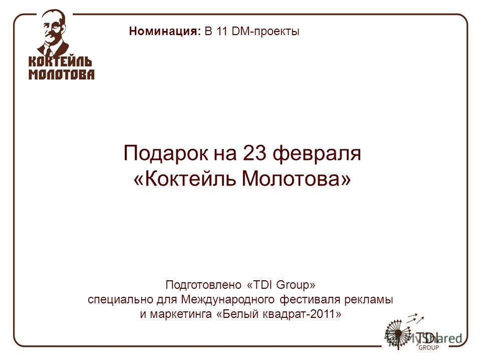 Номинация: B 11 DM-проекты Подарок на 23 февраля «Коктейль Молотова» Подготовлено «TDI Подготовлено «TDI Group» специально для Международного фестиваля рекламы и маркетинга «Белый квадрат-2011»