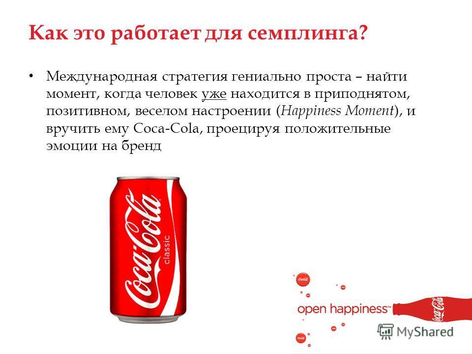 Как это работает для семплинга? Международная стратегия гениально проста – найти момент, когда человек уже находится в приподнятом, позитивном, веселом настроении ( Happiness Moment ), и вручить ему Coca-Cola, проецируя положительные эмоции на бренд