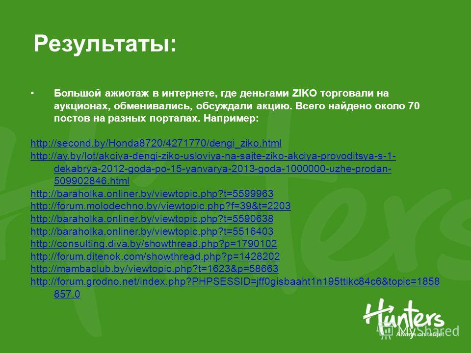 Результаты: Большой ажиотаж в интернете, где деньгами ZIKO торговали на аукционах, обменивались, обсуждали акцию. Всего найдено около 70 постов на разных порталах. Например: http://second.by/Honda8720/4271770/dengi_ziko.html http://ay.by/lot/akciya-d