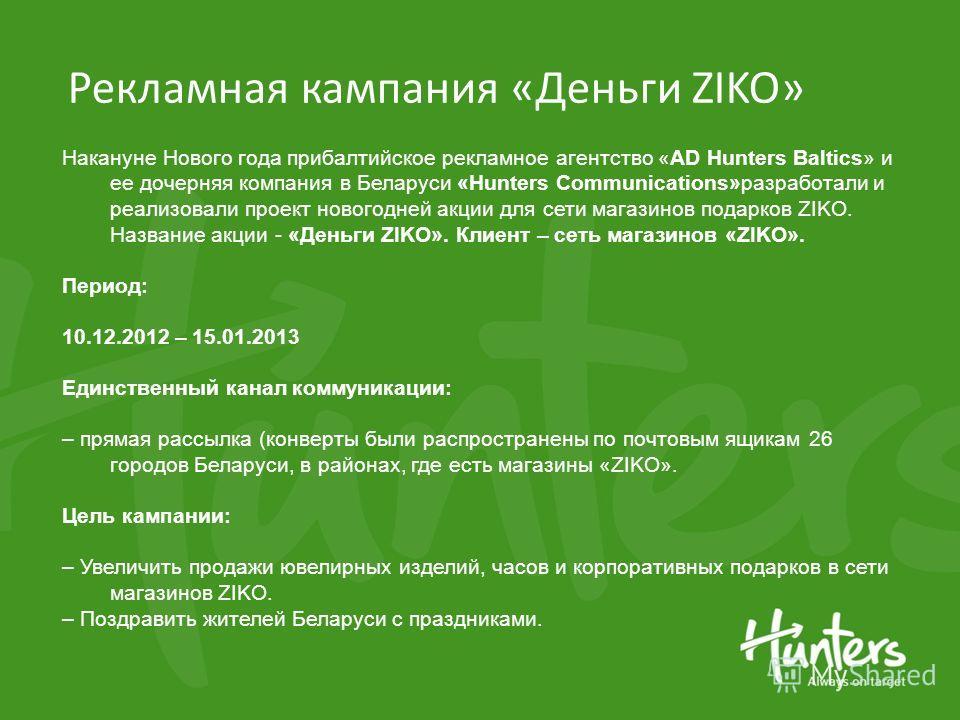 Рекламная кампания «Деньги ZIKO» Накануне Нового года прибалтийское рекламное агентство «AD Hunters Baltics» и ее дочерняя компания в Беларуси «Hunters Communications»разработали и реализовали проект новогодней акции для сети магазинов подарков ZIKO.