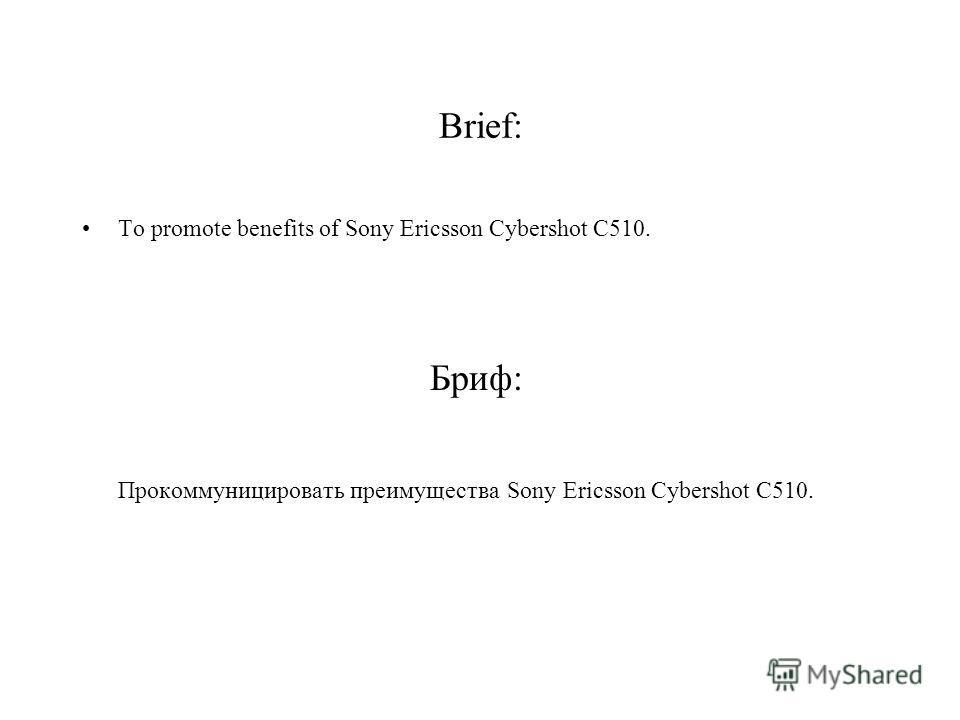 Brief: To promote benefits of Sony Ericsson Cybershot C510. Бриф: Прокоммуницировать преимущества Sony Ericsson Cybershot C510.