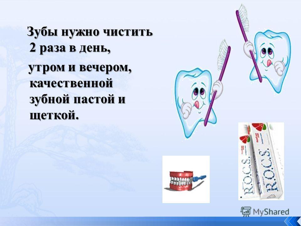 Зубы нужно чистить 2 раза в день, Зубы нужно чистить 2 раза в день, утром и вечером, качественной зубной пастой и щеткой. утром и вечером, качественной зубной пастой и щеткой.