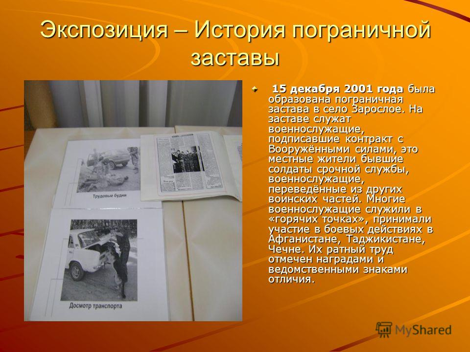 Экспозиция – История пограничной заставы 15 декабря 2001 года была образована пограничная застава в село Зарослое. На заставе служат военнослужащие, подписавшие контракт с Вооружёнными силами, это местные жители бывшие солдаты срочной службы, военнос