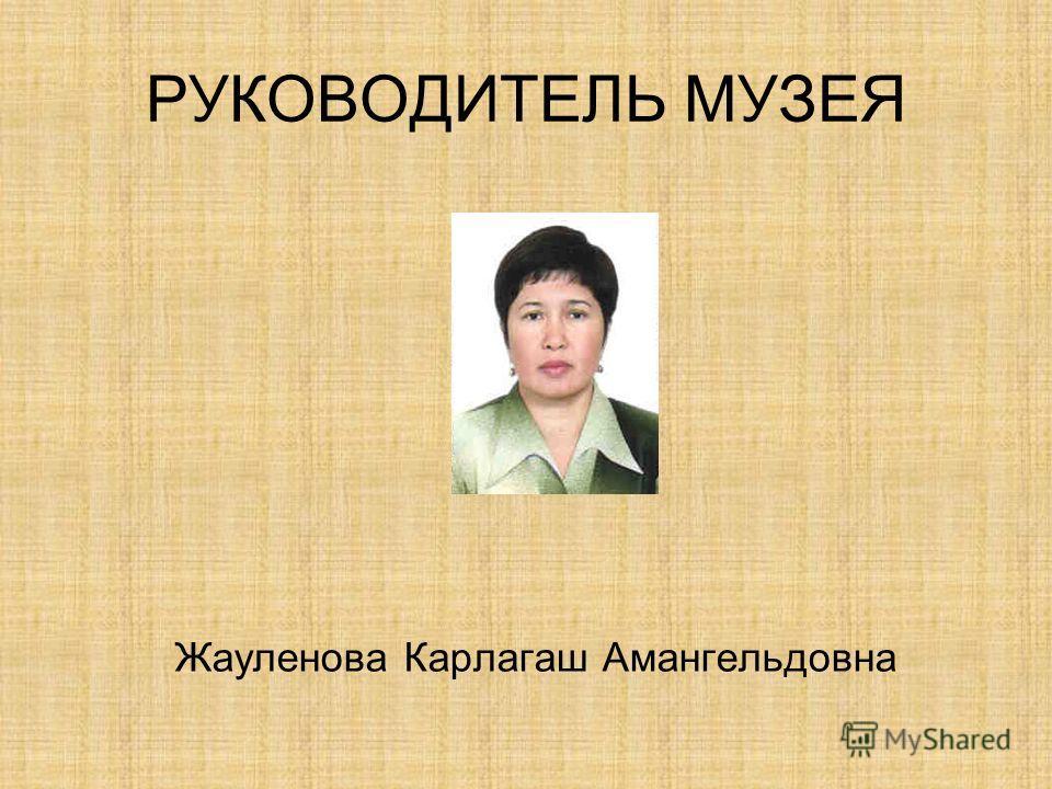 РУКОВОДИТЕЛЬ МУЗЕЯ Жауленова Карлагаш Амангельдовна