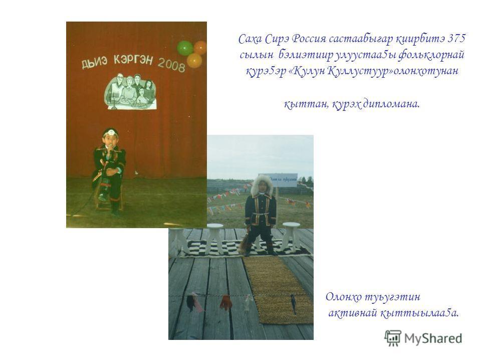 Саха Сирэ Россия састаабыгар киирбитэ 375 сылын бэлиэтиир улуустаа5ы фольклорнай курэ5эр «Кулун Куллустуур»олонхотунан кыттан, курэх дипломана. Олонхо туьугэтин активнай кыттыылаа5а.
