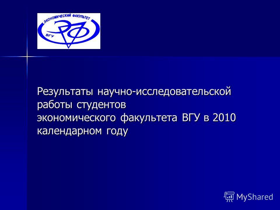 Результаты научно-исследовательской работы студентов экономического факультета ВГУ в 2010 календарном году