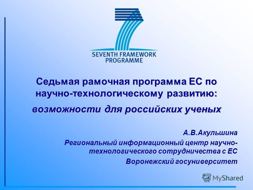 Седьмая рамочная программа ЕС по научно-технологическому развитию: возможности для российских ученых А.В.Акульшина Региональный информационный центр научно- технологического сотрудничества с ЕС Воронежский госуниверситет