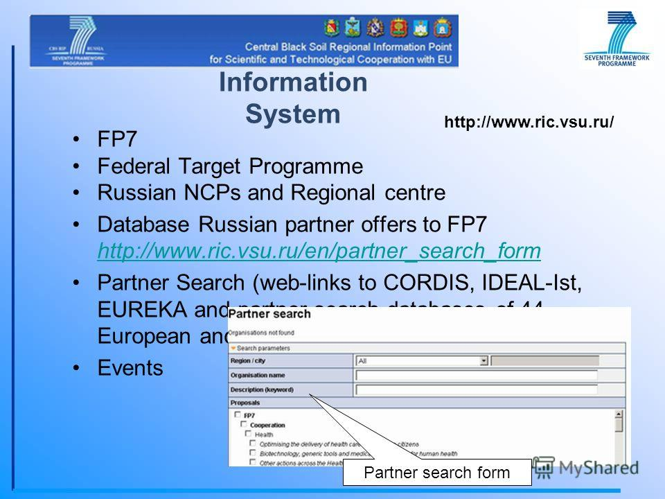 FP7 Federal Target Programme Russian NCPs and Regional centre Database Russian partner offers to FP7 http://www.ric.vsu.ru/en/partner_search_form http://www.ric.vsu.ru/en/partner_search_form Partner Search (web-links to CORDIS, IDEAL-Ist, EUREKA and