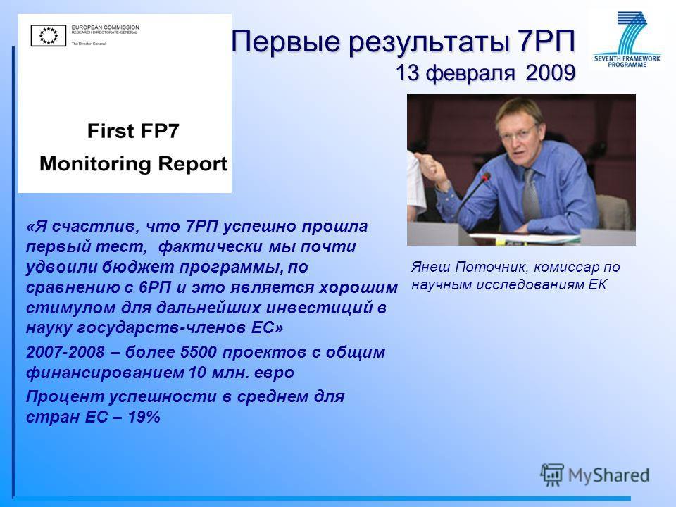«Я счастлив, что 7РП успешно прошла первый тест, фактически мы почти удвоили бюджет программы, по сравнению с 6РП и это является хорошим стимулом для дальнейших инвестиций в науку государств-членов ЕС» 2007-2008 – более 5500 проектов с общим финансир