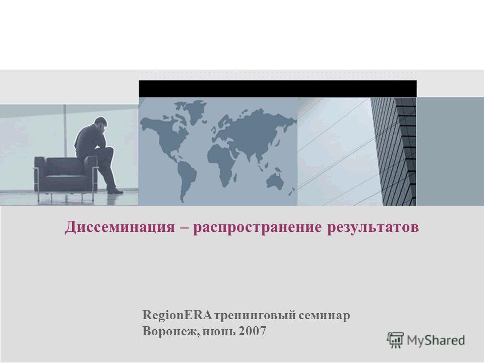 RegionERA тренинговый семинар Воронеж, июнь 2007 Диссеминация – распространение результатов