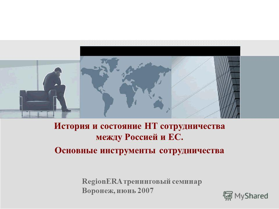 RegionERA тренинговый семинар Воронеж, июнь 2007 История и состояние НТ сотрудничества между Россией и ЕС. Основные инструменты сотрудничества