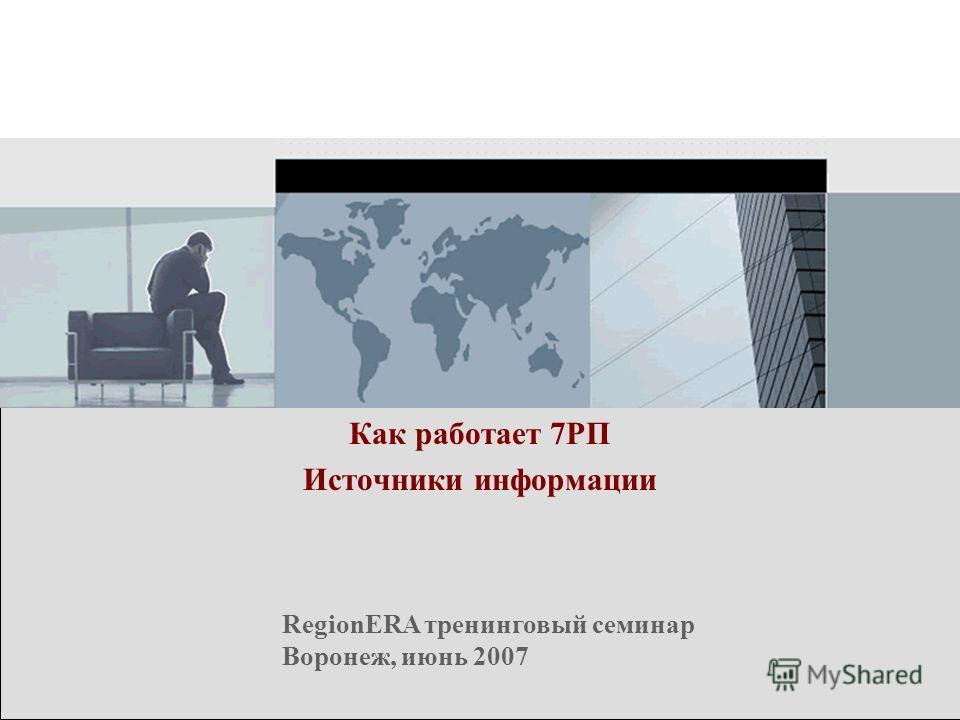 RegionERA тренинговый семинар Воронеж, июнь 2007 Как работает 7РП Источники информации