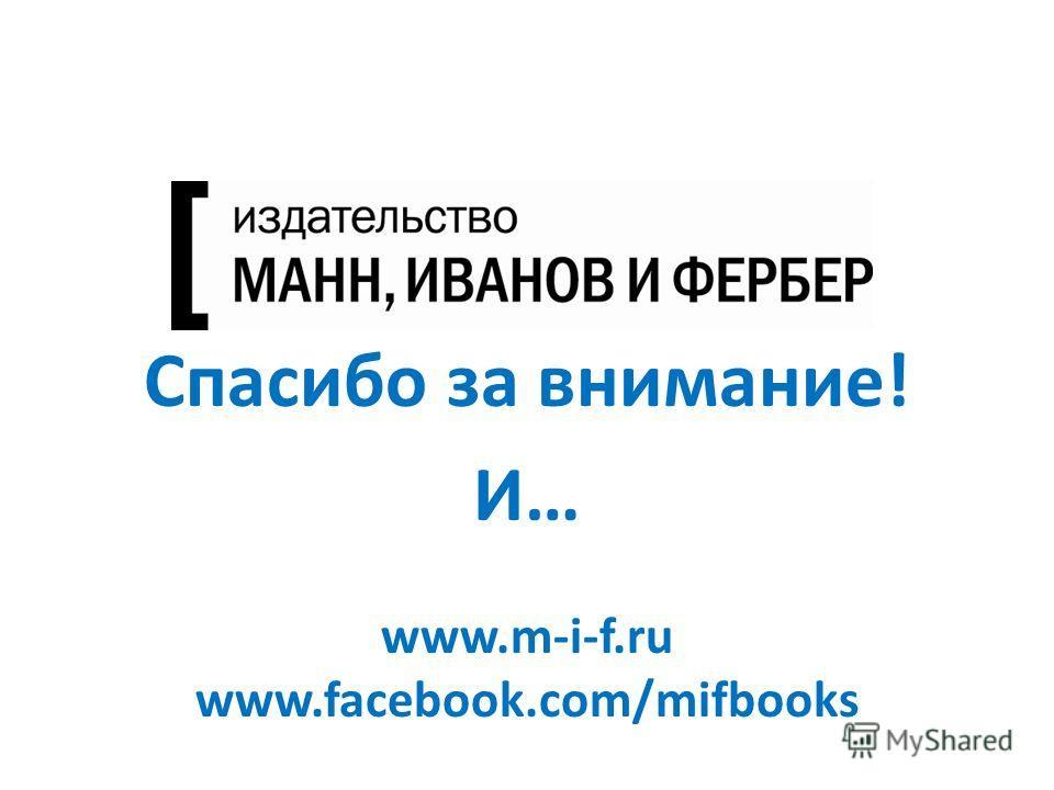 максимально полезные книги Спасибо за внимание! И… www.m-i-f.ru www.facebook.com/mifbooks