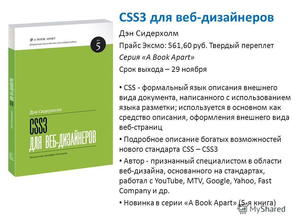 CSS3 для веб-дизайнеров Дэн Сидерхолм Прайс Эксмо: 561,60 руб. Твердый переплет Серия «A Book Apart» Срок выхода – 29 ноября CSS - формальный язык описания внешнего вида документа, написанного с использованием языка разметки; используется в основном