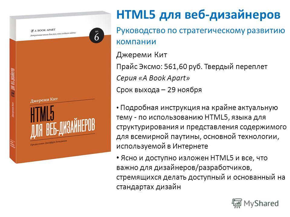 HTML5 для веб-дизайнеров Руководство по стратегическому развитию компании Джереми Кит Прайс Эксмо: 561,60 руб. Твердый переплет Серия «A Book Apart» Срок выхода – 29 ноября Подробная инструкция на крайне актуальную тему - по использованию HTML5, язык