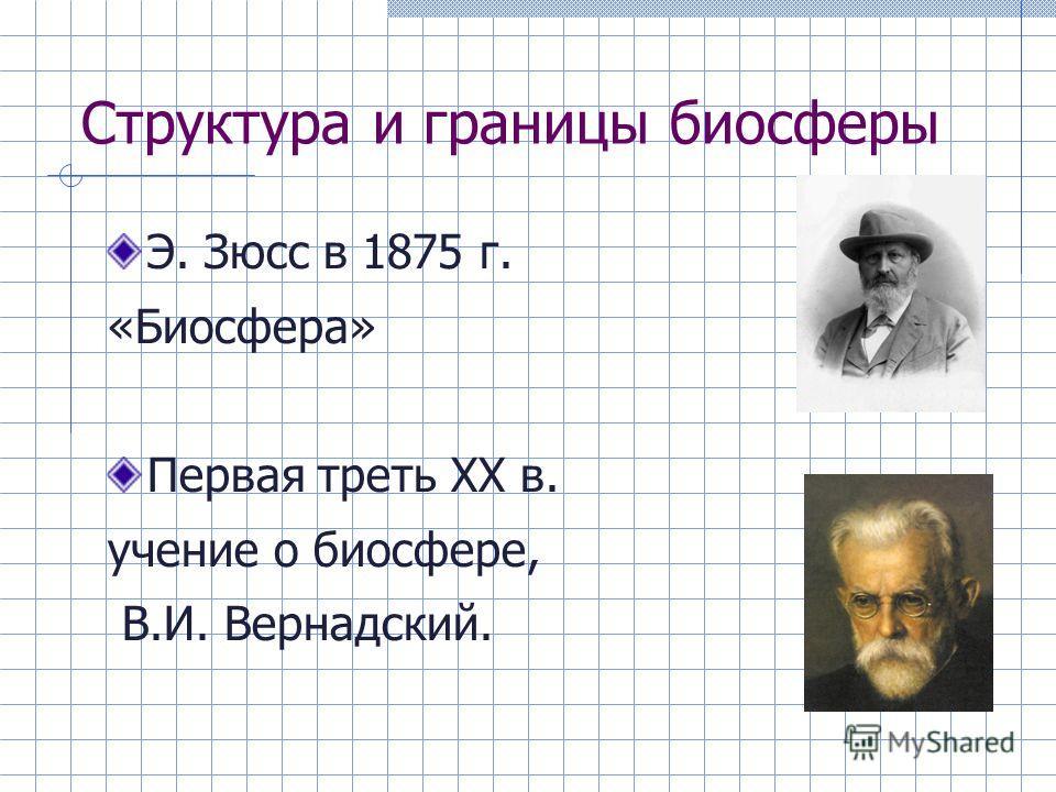 Структура и границы биосферы Э. Зюсс в 1875 г. «Биосфера» Первая треть ХХ в. учение о биосфере, В.И. Вернадский.