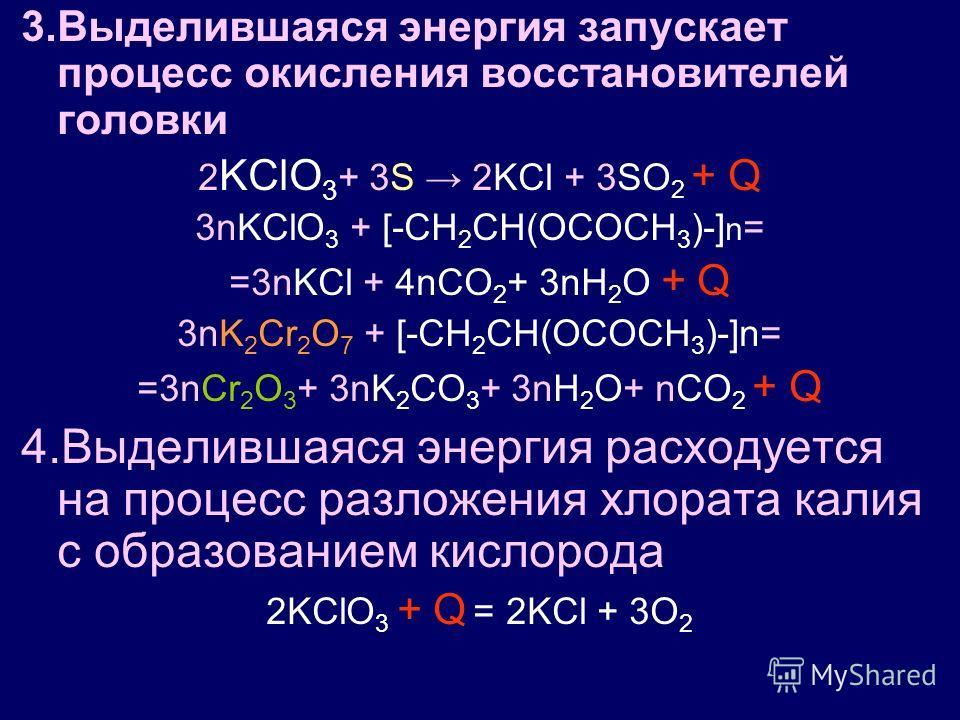 3.Выделившаяся энергия запускает процесс окисления восстановителей головки 2 KClO 3 + 3S 2KCl + 3SO 2 + Q 3nKClO 3 + [-CH 2 CH(OCOCH 3 )-] n = =3nKCl + 4nCO 2 + 3nH 2 O + Q 3nK 2 Cr 2 O 7 + [-CH 2 CH(OCOCH 3 )-]n= =3nCr 2 O 3 + 3nK 2 CO 3 + 3nH 2 O+