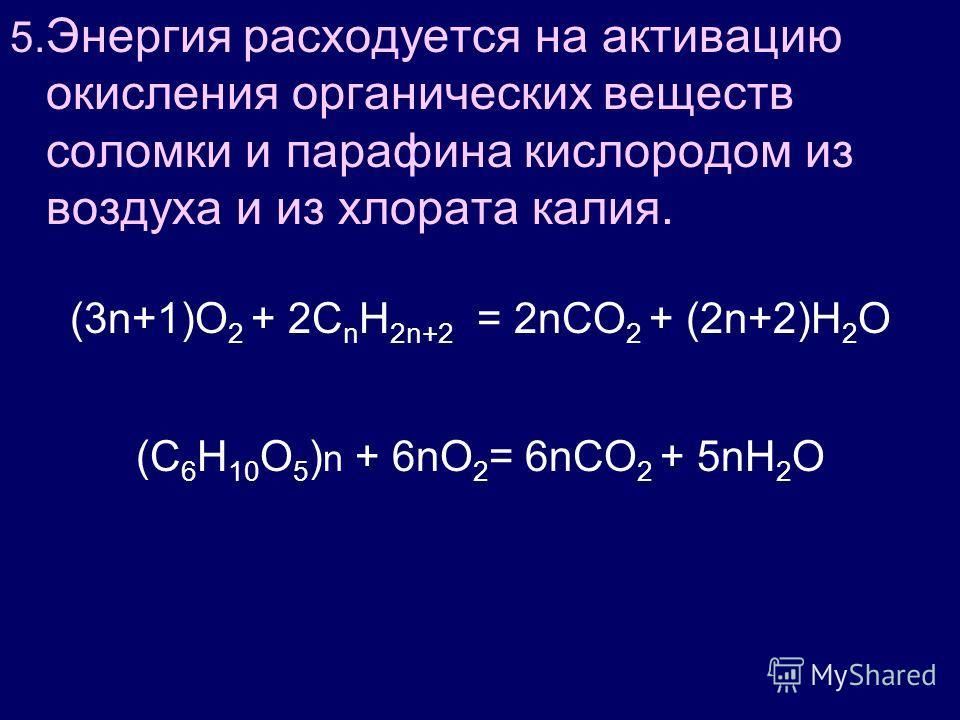 5. Энергия расходуется на активацию окисления органических веществ соломки и парафина кислородом из воздуха и из хлората калия. (3n+1)O 2 + 2C n H 2n+2 = 2nCO 2 + (2n+2)H 2 O (С 6 Н 10 О 5 ) n + 6nО 2 = 6nСО 2 + 5nН 2 О