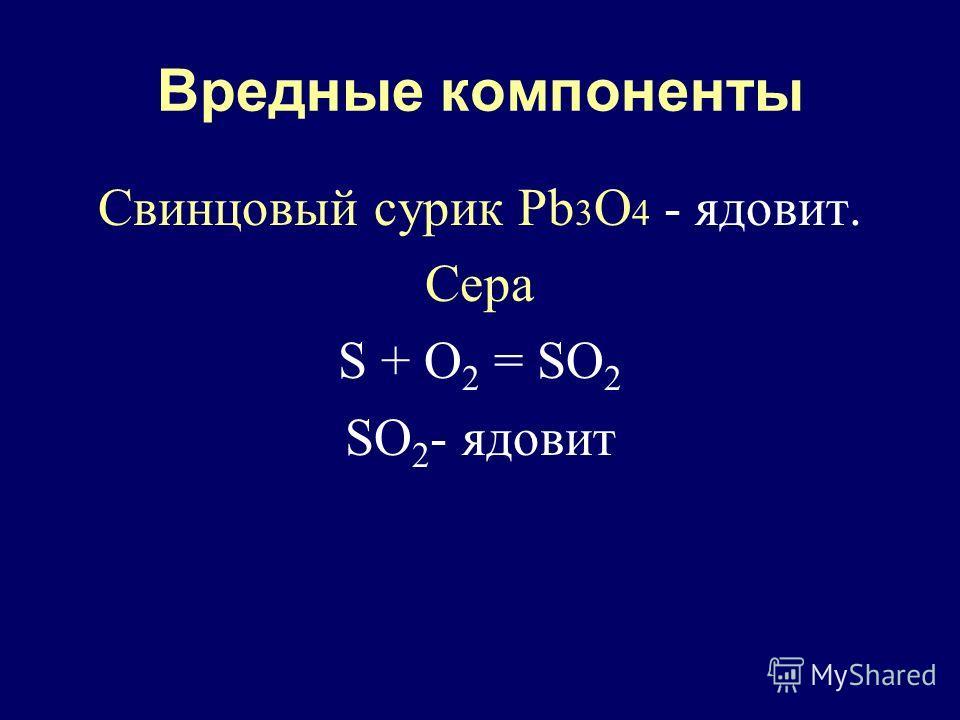 Вредные компоненты Свинцовый сурик Pb 3 O 4 - ядовит. Сера S + О 2 = SO 2 SO 2 - ядовит