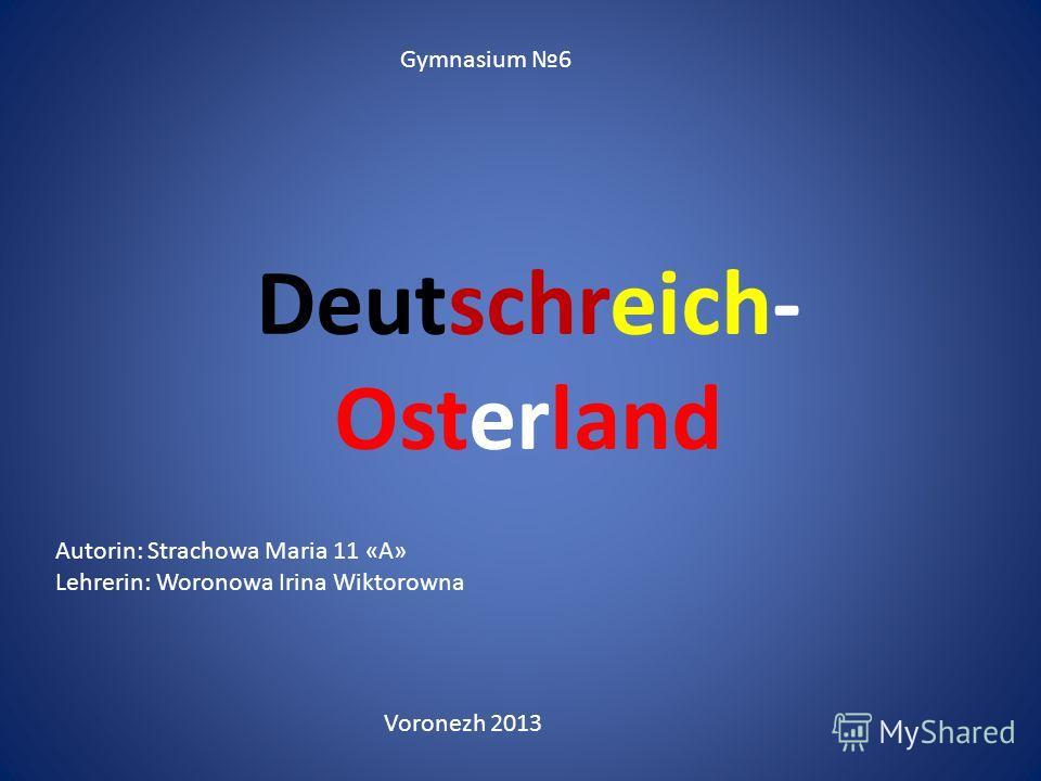 Deutschreich- Osterland Gymnasium 6 Voronezh 2013 Autorin: Strachowa Maria 11 «А» Lehrerin: Woronowa Irina Wiktorowna