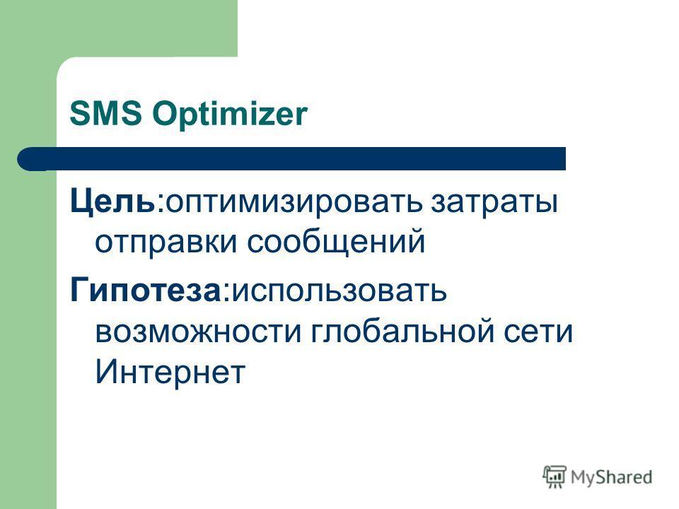 SMS Optimizer Цель:оптимизировать затраты отправки сообщений Гипотеза:использовать возможности глобальной сети Интернет