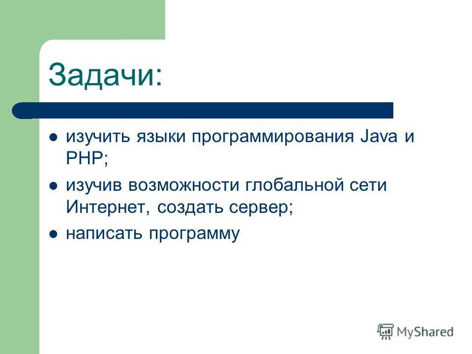 Задачи: изучить языки программирования Java и PHP; изучив возможности глобальной сети Интернет, создать сервер; написать программу