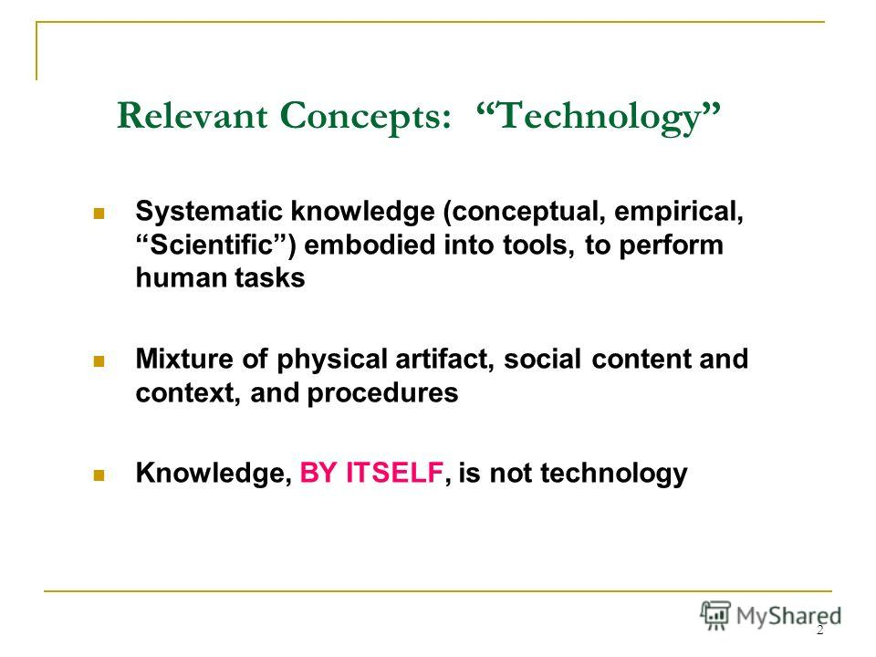 2 Relevant Concepts: Technology Systematic knowledge (conceptual, empirical, Scientific) embodied into tools, to perform human tasks Mixture of physical artifact, social content and context, and procedures Knowledge, BY ITSELF, is not technology