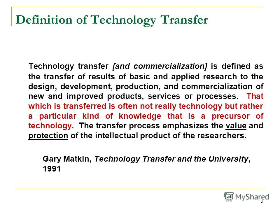 3 Definition of Technology Transfer Technology transfer [and commercialization] is defined as the transfer of results of basic and applied research to the design, development, production, and commercialization of new and improved products, services o