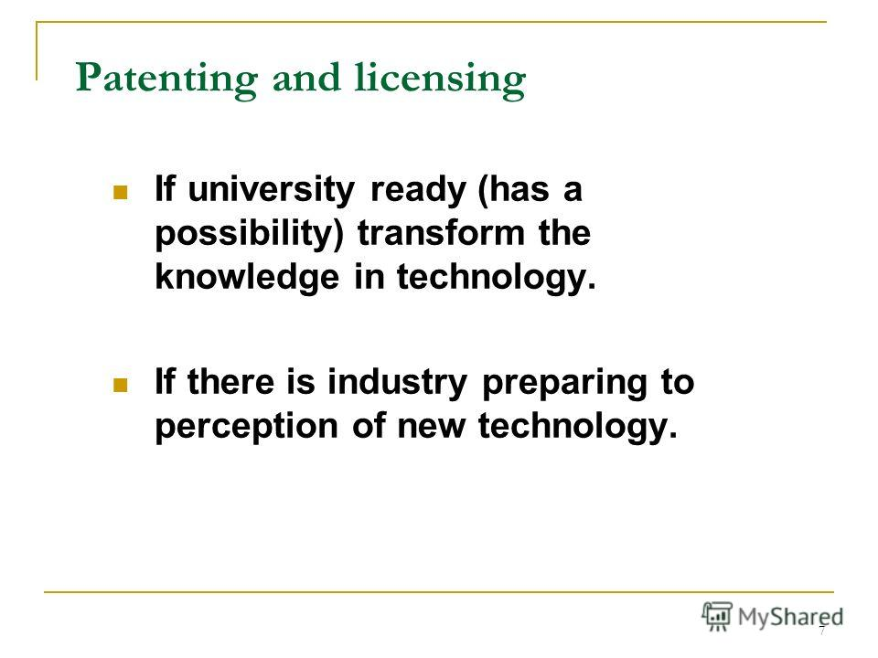 7 Patenting and licensing If university ready (has a possibility) transform the knowledge in technology. If there is industry preparing to perception of new technology.