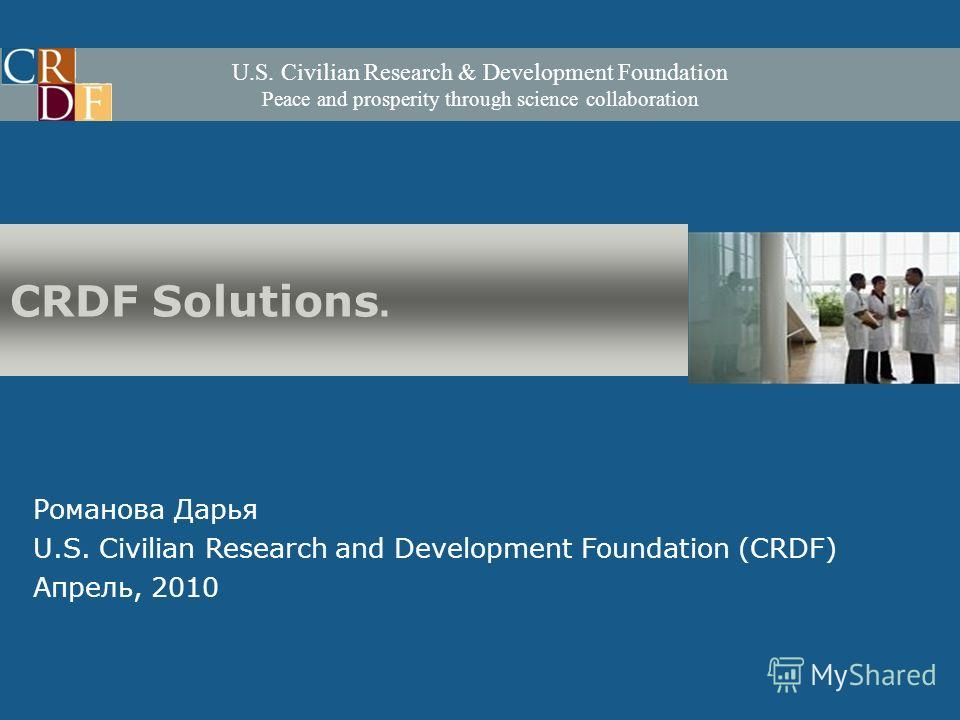 U.S. Civilian Research & Development Foundation Peace and prosperity through science collaboration Романова Дарья U.S. Civilian Research and Development Foundation (CRDF) Апрель, 2010 CRDF Solutions.