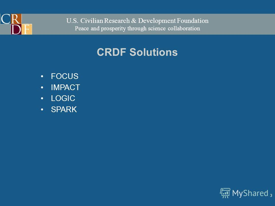 U.S. Civilian Research & Development Foundation Peace and prosperity through science collaboration 3 CRDF Solutions FOCUS IMPACT LOGIC SPARK